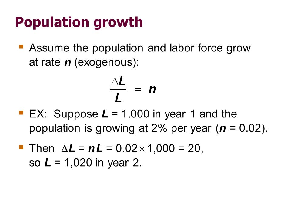 Population growth Assume the population and labor force grow at rate n (exogenous): EX: Suppose L = 1,000 in year 1 and the population is growing at 2