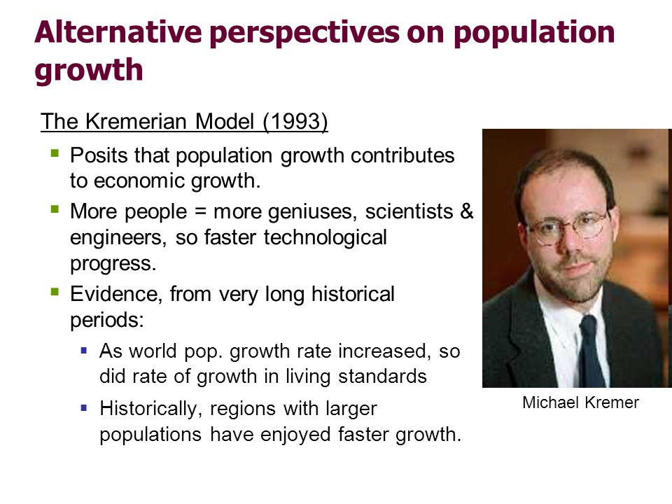 Alternative perspectives on population growth The Kremerian Model (1993) Posits that population growth contributes to economic growth. More people = m