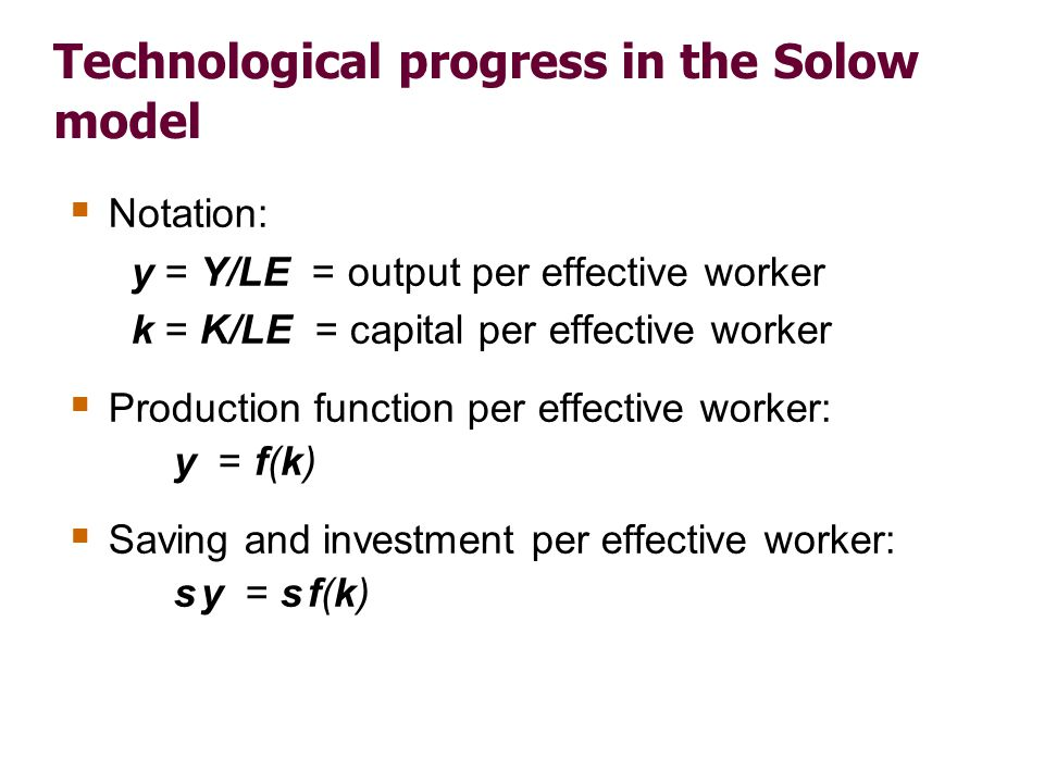 Technological progress in the Solow model Notation: y = Y/LE = output per effective worker k = K/LE = capital per effective worker Production function