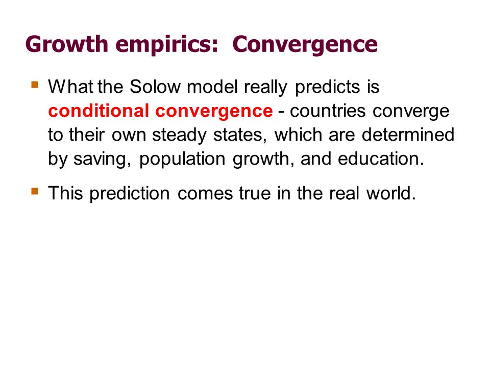 Growth empirics: Convergence What the Solow model really predicts is conditional convergence - countries converge to their own steady states, which ar
