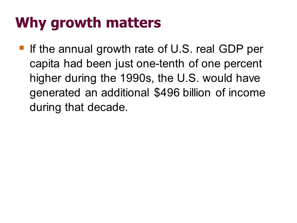 Why growth matters If the annual growth rate of U.S. real GDP per capita had been just one-tenth of one percent higher during the 1990s, the U.S. woul