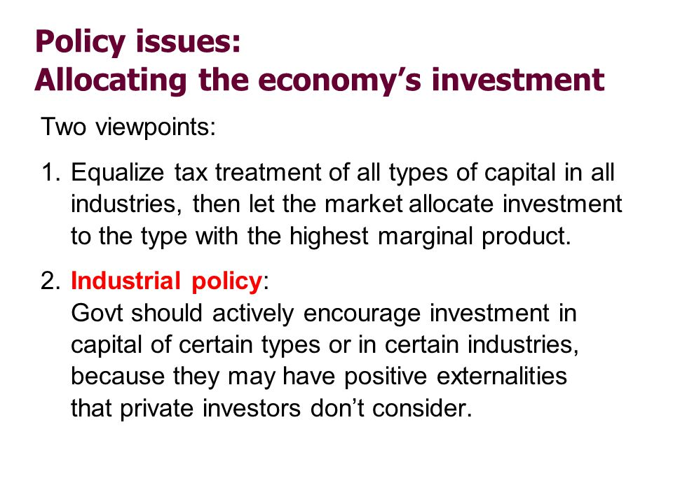Policy issues: Allocating the economys investment Two viewpoints: 1.Equalize tax treatment of all types of capital in all industries, then let the mar