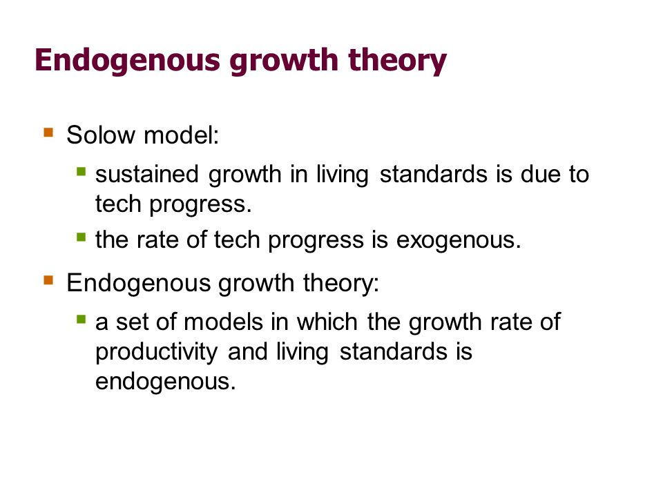 Endogenous growth theory Solow model: sustained growth in living standards is due to tech progress. the rate of tech progress is exogenous. Endogenous