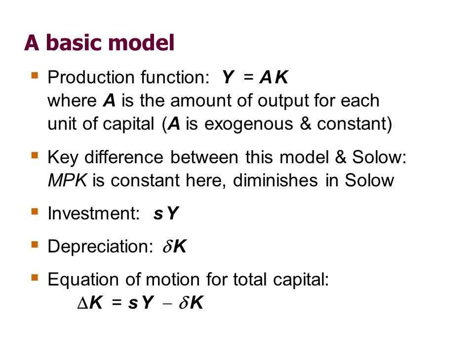 A basic model Production function: Y = A K where A is the amount of output for each unit of capital (A is exogenous & constant) Key difference between