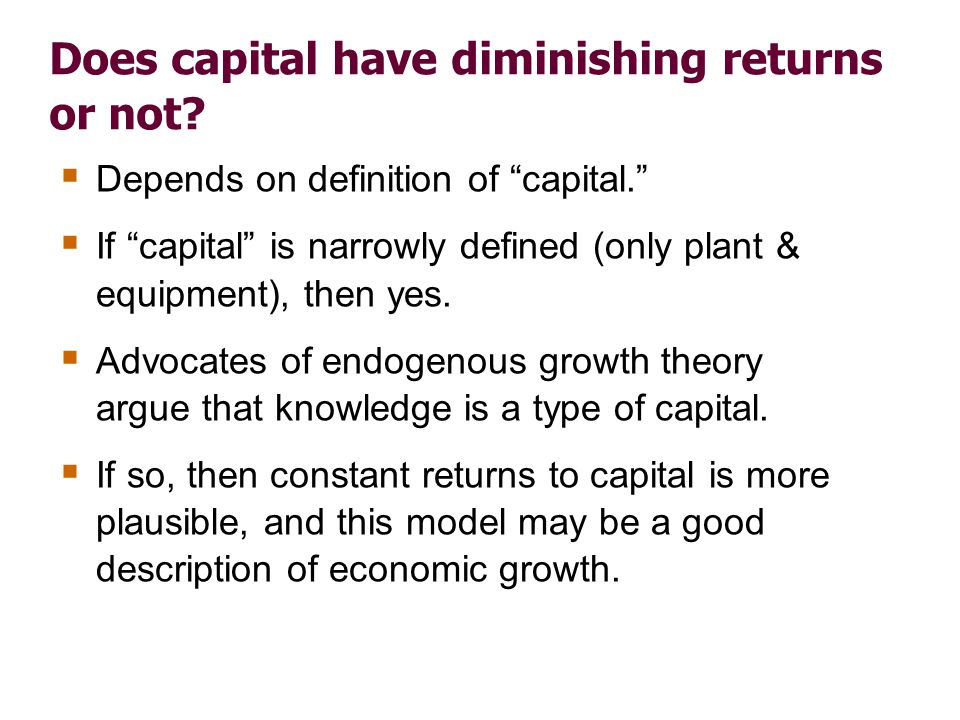 Does capital have diminishing returns or not? Depends on definition of capital. If capital is narrowly defined (only plant & equipment), then yes. Adv
