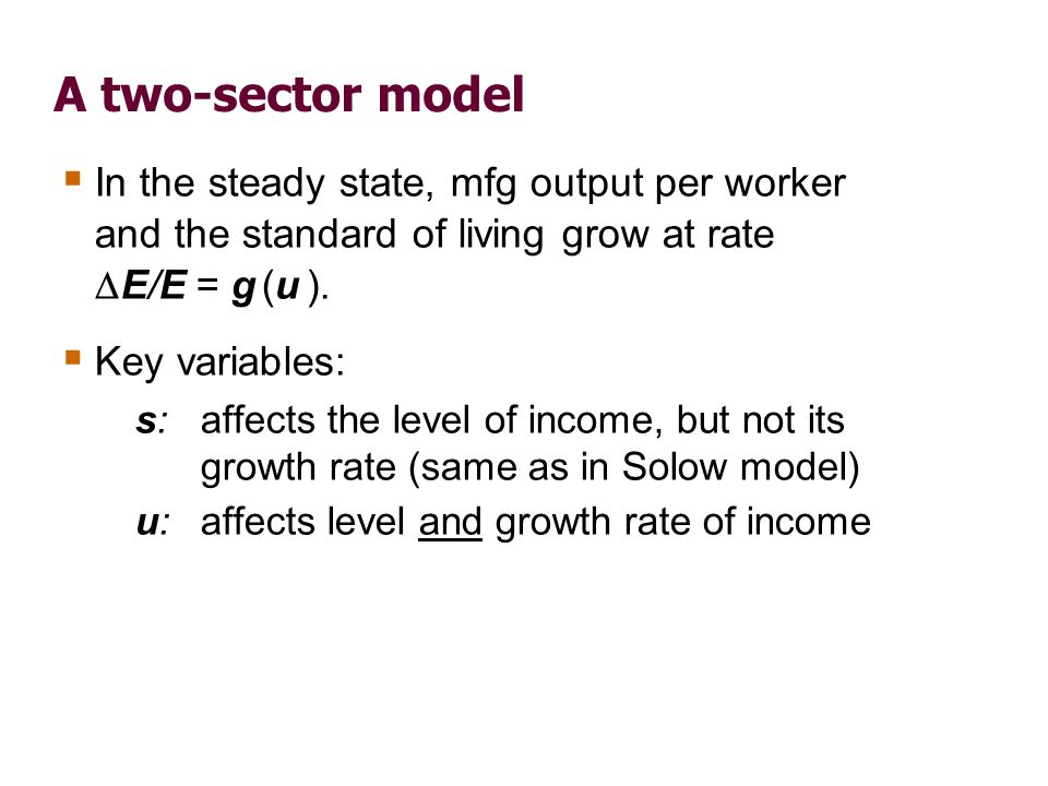 A two-sector model In the steady state, mfg output per worker and the standard of living grow at rate E/E = g (u ). Key variables: s: affects the leve