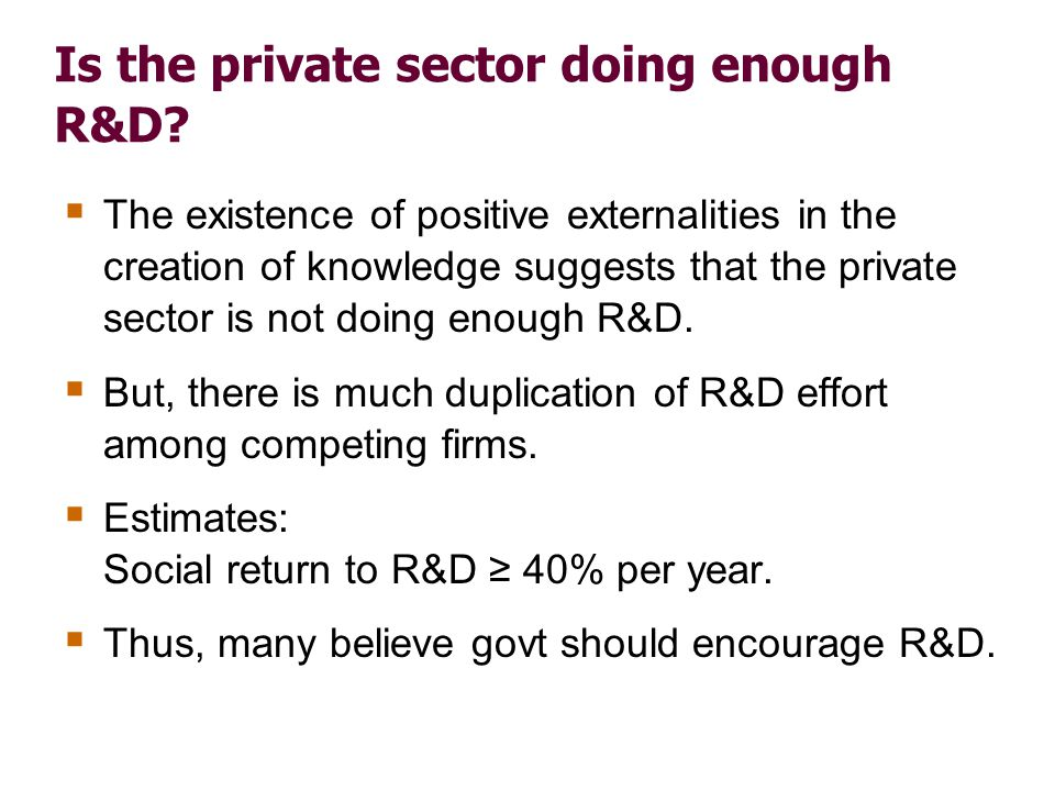 Is the private sector doing enough R&D? The existence of positive externalities in the creation of knowledge suggests that the private sector is not d