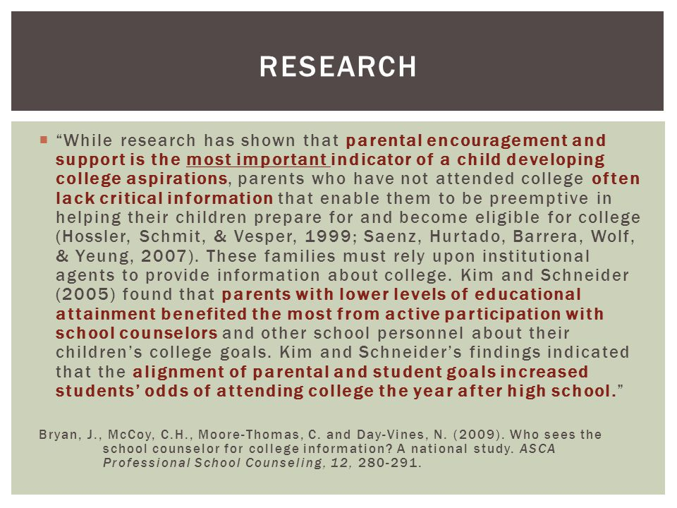 While research has shown that parental encouragement and support is the most important indicator of a child developing college aspirations, parents who have not attended college often lack critical information that enable them to be preemptive in helping their children prepare for and become eligible for college (Hossler, Schmit, & Vesper, 1999; Saenz, Hurtado, Barrera, Wolf, & Yeung, 2007).