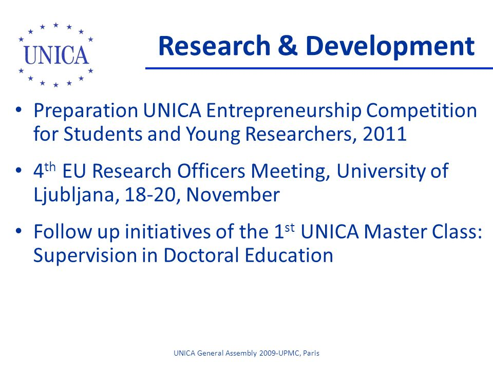 Research & Development Preparation UNICA Entrepreneurship Competition for Students and Young Researchers, 2011 4 th EU Research Officers Meeting, University of Ljubljana, 18-20, November Follow up initiatives of the 1 st UNICA Master Class: Supervision in Doctoral Education UNICA General Assembly 2009-UPMC, Paris