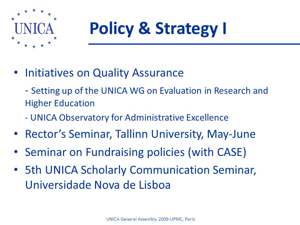 Policy & Strategy I Initiatives on Quality Assurance - Setting up of the UNICA WG on Evaluation in Research and Higher Education - UNICA Observatory for Administrative Excellence Rectors Seminar, Tallinn University, May-June Seminar on Fundraising policies (with CASE) 5th UNICA Scholarly Communication Seminar, Universidade Nova de Lisboa UNICA General Assembly 2009-UPMC, Paris