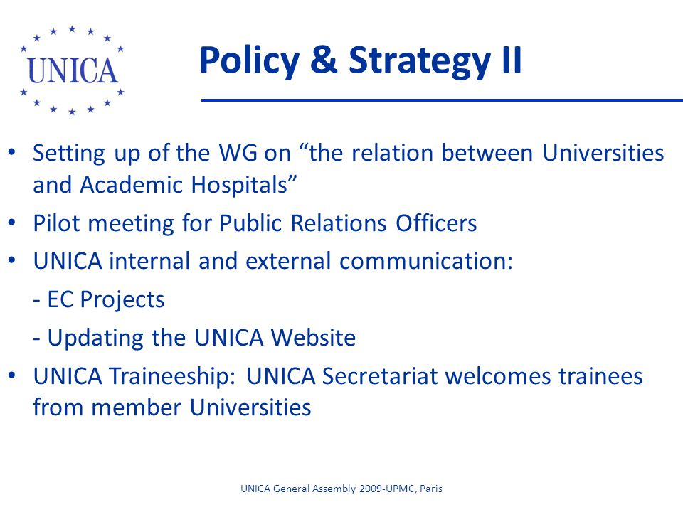 Policy & Strategy II Setting up of the WG on the relation between Universities and Academic Hospitals Pilot meeting for Public Relations Officers UNICA internal and external communication: - EC Projects - Updating the UNICA Website UNICA Traineeship: UNICA Secretariat welcomes trainees from member Universities UNICA General Assembly 2009-UPMC, Paris