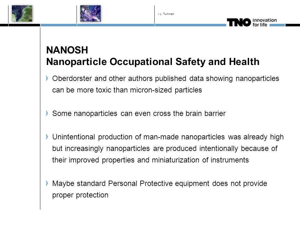 NANOSH Nanoparticle Occupational Safety and Health Oberdorster and other authors published data showing nanoparticles can be more toxic than micron-sized particles Some nanoparticles can even cross the brain barrier Unintentional production of man-made nanoparticles was already high but increasingly nanoparticles are produced intentionally because of their improved properties and miniaturization of instruments Maybe standard Personal Protective equipment does not provide proper protection I.L.
