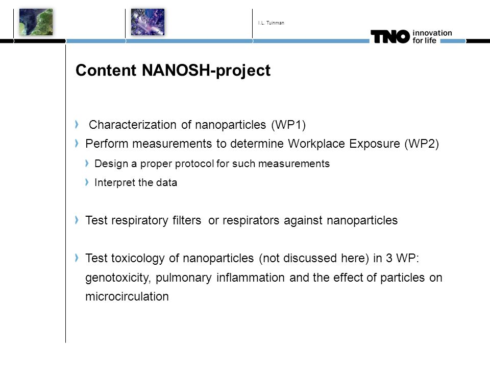 Content NANOSH-project Characterization of nanoparticles (WP1) Perform measurements to determine Workplace Exposure (WP2) Design a proper protocol for such measurements Interpret the data Test respiratory filters or respirators against nanoparticles Test toxicology of nanoparticles (not discussed here) in 3 WP: genotoxicity, pulmonary inflammation and the effect of particles on microcirculation I.L.