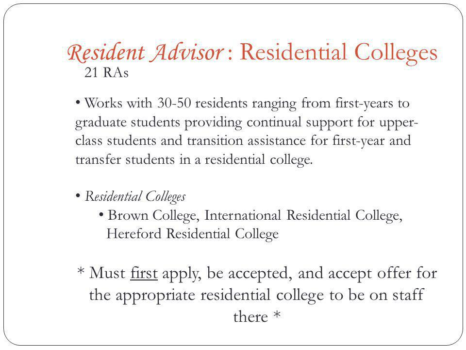 Resident Advisor : Residential Colleges 21 RAs Works with 30-50 residents ranging from first-years to graduate students providing continual support for upper- class students and transition assistance for first-year and transfer students in a residential college.