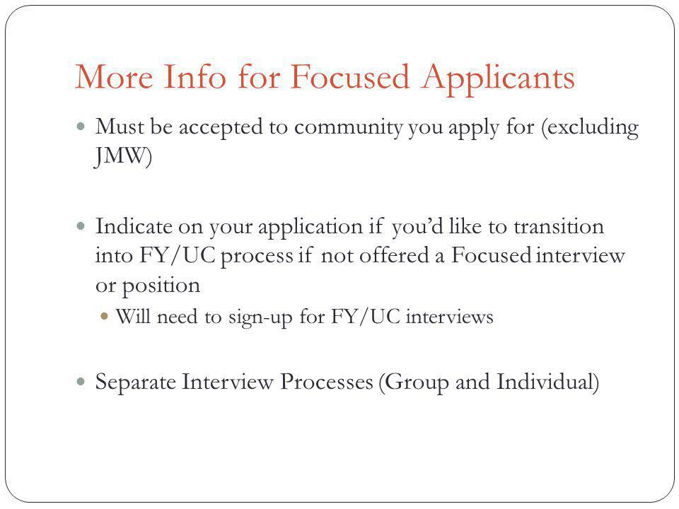 More Info for Focused Applicants Must be accepted to community you apply for (excluding JMW) Indicate on your application if youd like to transition into FY/UC process if not offered a Focused interview or position Will need to sign-up for FY/UC interviews Separate Interview Processes (Group and Individual)