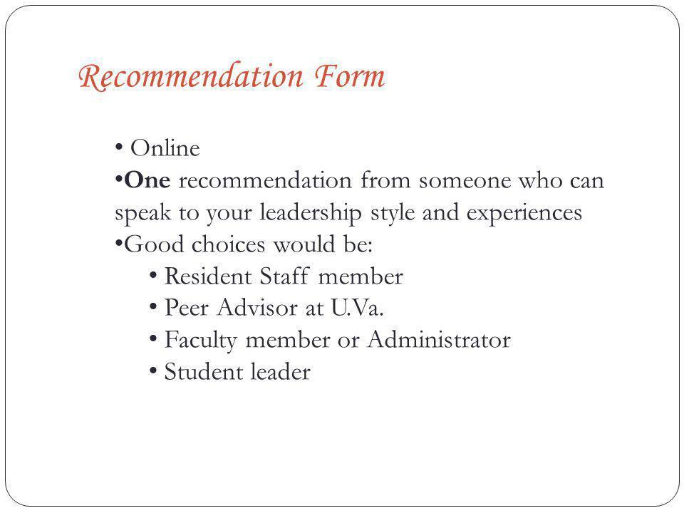 Recommendation Form Online One recommendation from someone who can speak to your leadership style and experiences Good choices would be: Resident Staff member Peer Advisor at U.Va.