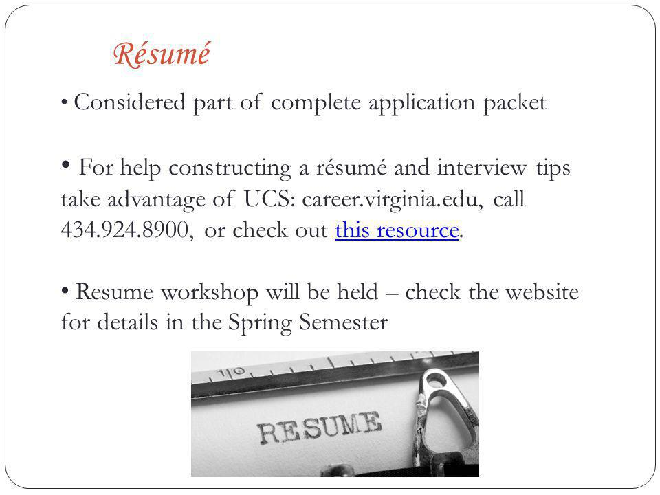 Résumé Considered part of complete application packet For help constructing a résumé and interview tips take advantage of UCS: career.virginia.edu, call 434.924.8900, or check out this resource.this resource Resume workshop will be held – check the website for details in the Spring Semester