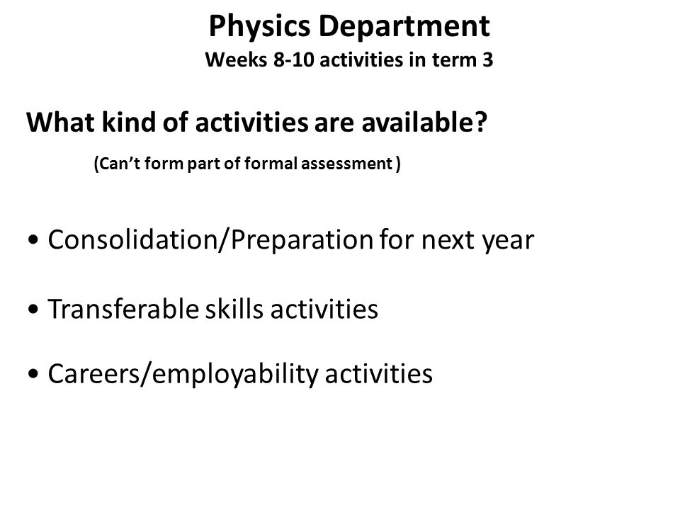Physics Department Weeks 8-10 activities in term 3 What kind of activities are available? Consolidation/Preparation for next year Transferable skills