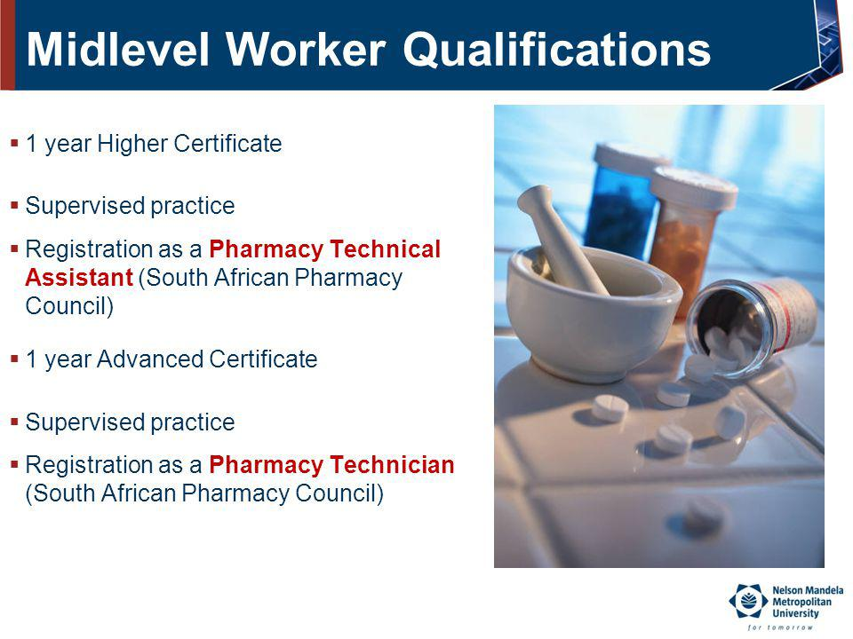 Midlevel Worker Qualifications 1 year Higher Certificate Supervised practice Registration as a Pharmacy Technical Assistant (South African Pharmacy Co
