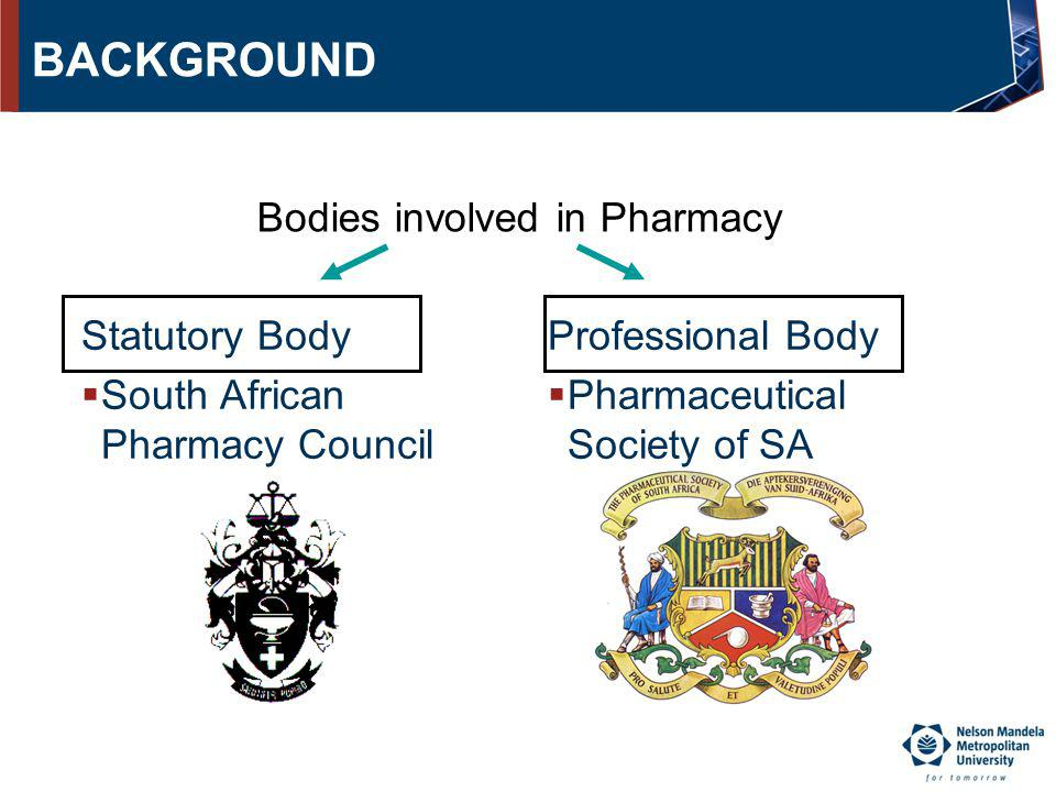 BACKGROUND Statutory Body South African Pharmacy Council Professional Body Pharmaceutical Society of SA Bodies involved in Pharmacy