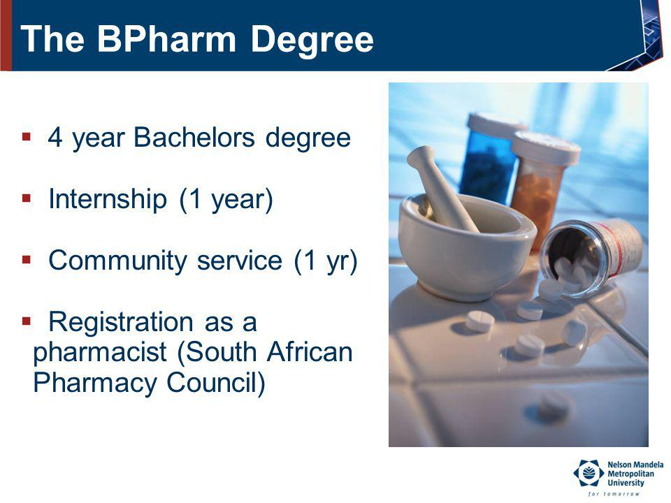 The BPharm Degree 4 year Bachelors degree Internship (1 year) Community service (1 yr) Registration as a pharmacist (South African Pharmacy Council)