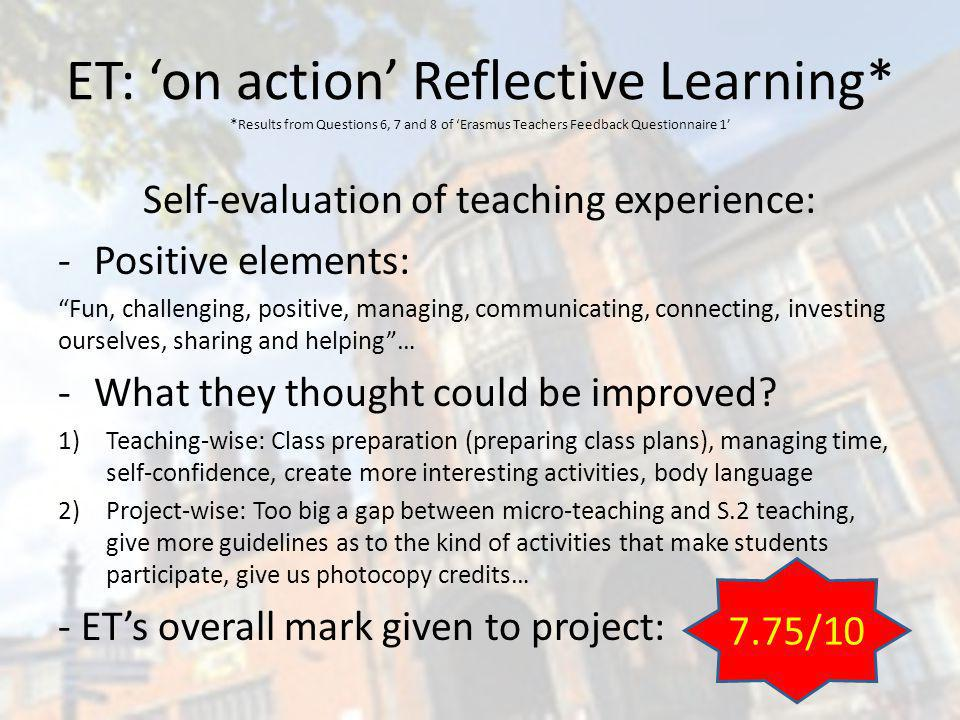 ET: on action Reflective Learning* * Results from Questions 6, 7 and 8 of Erasmus Teachers Feedback Questionnaire 1 Self-evaluation of teaching experience: -Positive elements: Fun, challenging, positive, managing, communicating, connecting, investing ourselves, sharing and helping… -What they thought could be improved.