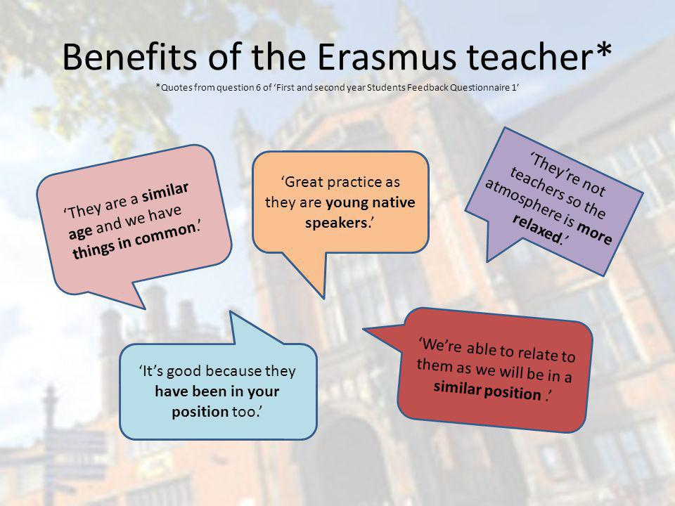 Benefits of the Erasmus teacher* * Quotes from question 6 of First and second year Students Feedback Questionnaire 1 They are a similar age and we have things in common.
