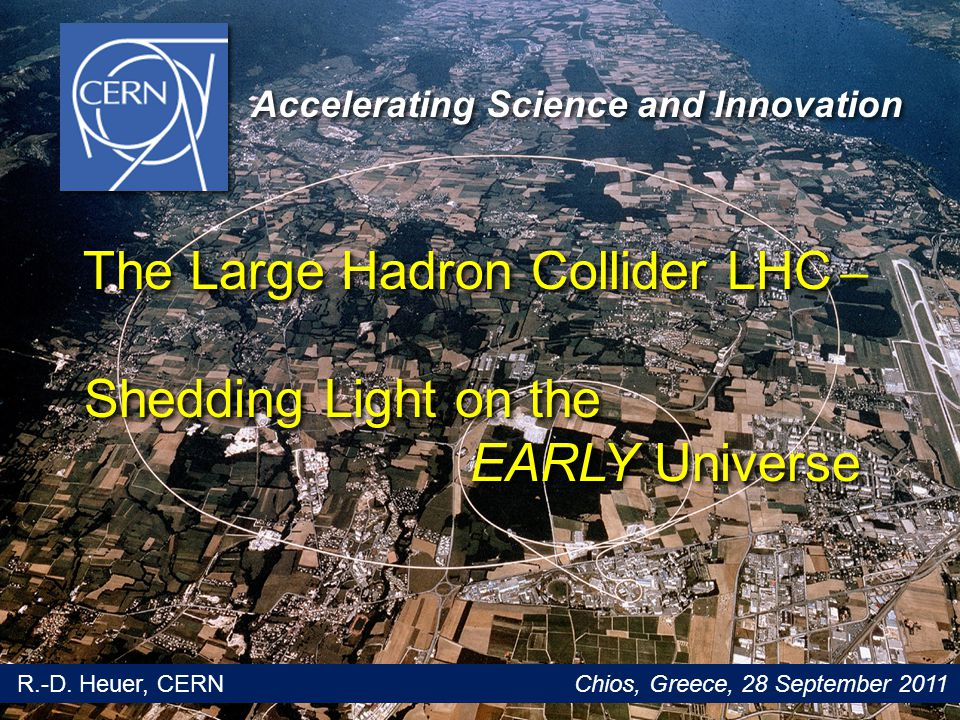 Glion Colloquium / June 2009 1 The Large Hadron Collider LHC ˗̶ The Large Hadron Collider LHC ˗̶ Shedding Light on the Shedding Light on the EARLY Universe EARLY Universe The Large Hadron Collider LHC ˗̶ The Large Hadron Collider LHC ˗̶ Shedding Light on the Shedding Light on the EARLY Universe EARLY Universe Accelerating Science and Innovation R.-D.