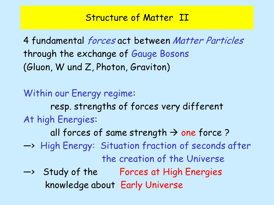 Structure of Matter II 4 fundamental forces act between Matter Particles through the exchange of Gauge Bosons (Gluon, W und Z, Photon, Graviton) Within our Energy regime: resp.
