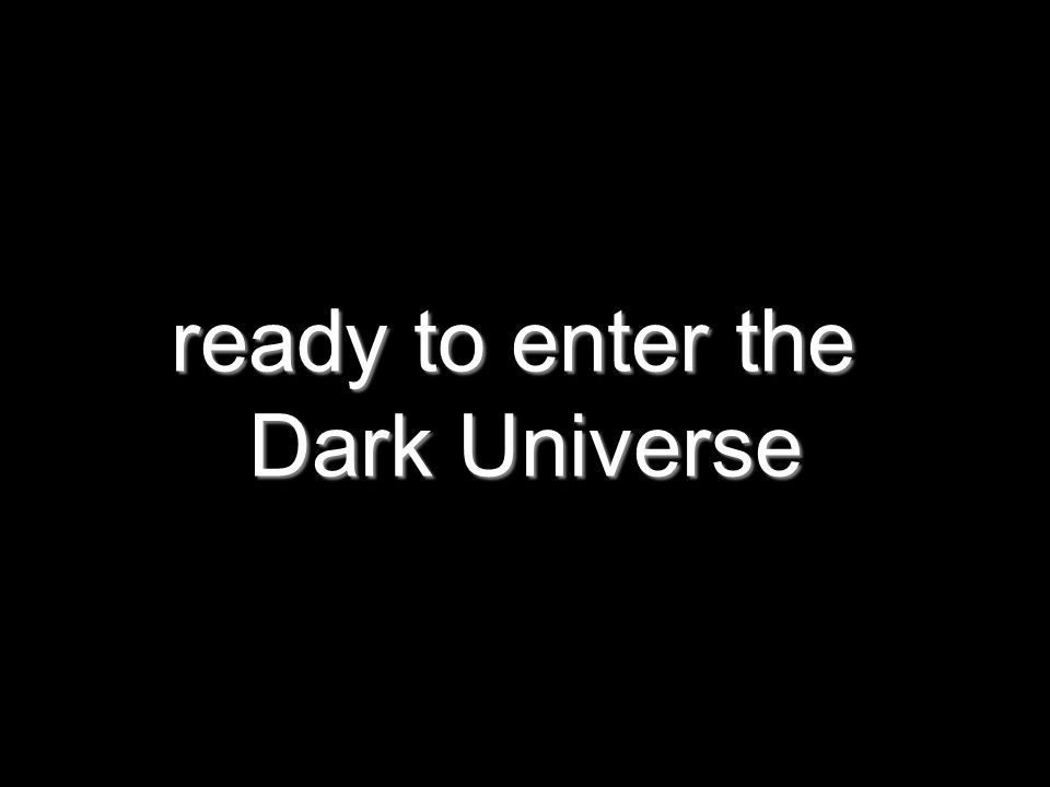 ready to enter the Dark Universe