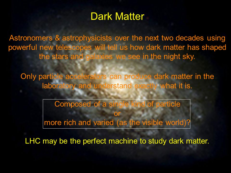 Dark Matter Astronomers & astrophysicists over the next two decades using powerful new telescopes will tell us how dark matter has shaped the stars and galaxies we see in the night sky.