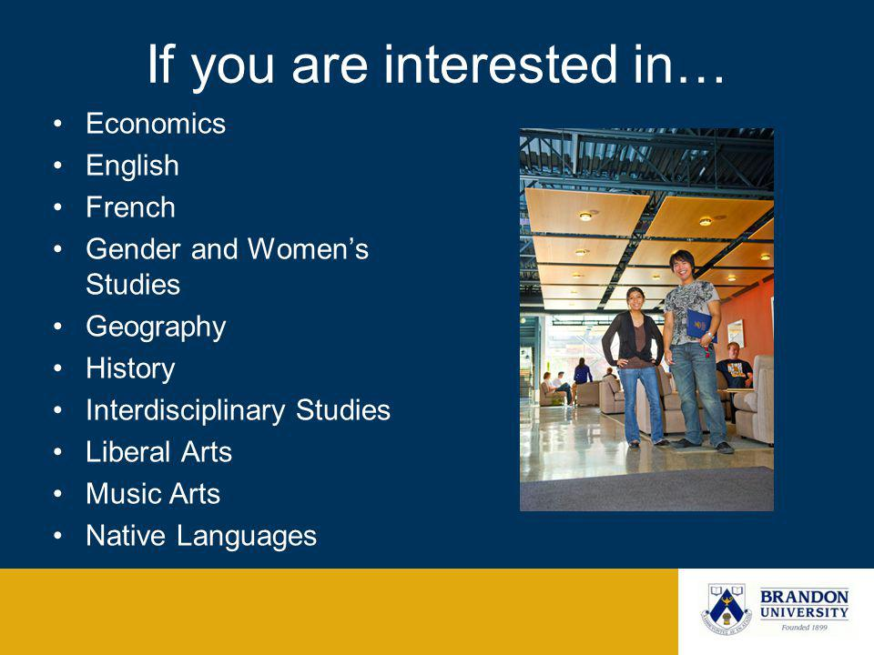 If you are interested in… Economics English French Gender and Womens Studies Geography History Interdisciplinary Studies Liberal Arts Music Arts Native Languages