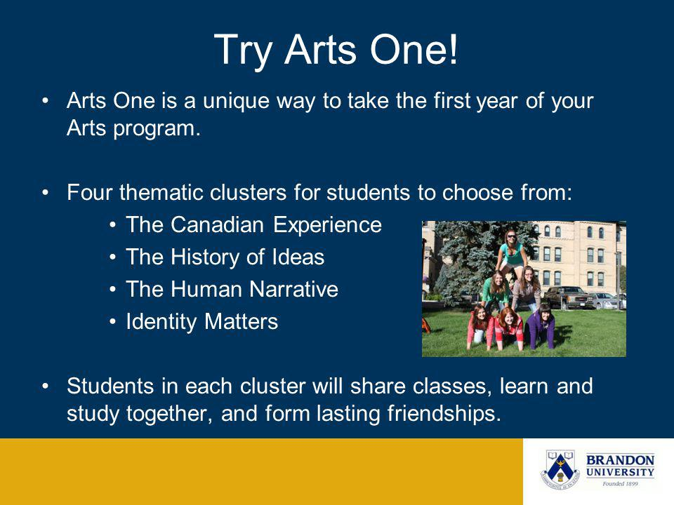 Try Arts One! Arts One is a unique way to take the first year of your Arts program. Four thematic clusters for students to choose from: The Canadian E