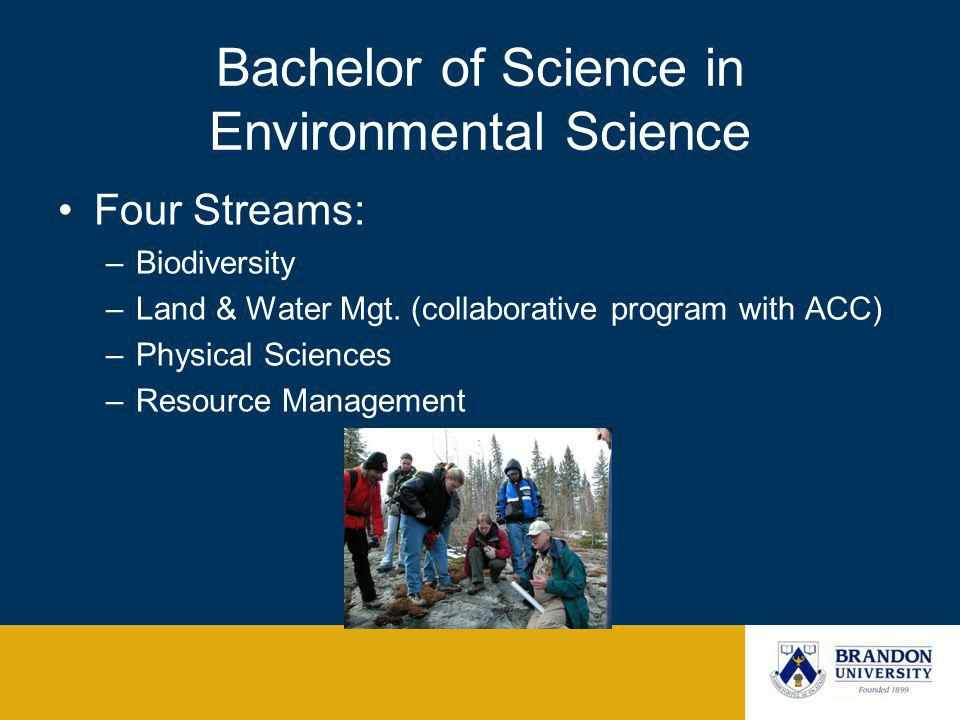 Bachelor of Science in Environmental Science Four Streams: –Biodiversity –Land & Water Mgt. (collaborative program with ACC) –Physical Sciences –Resou