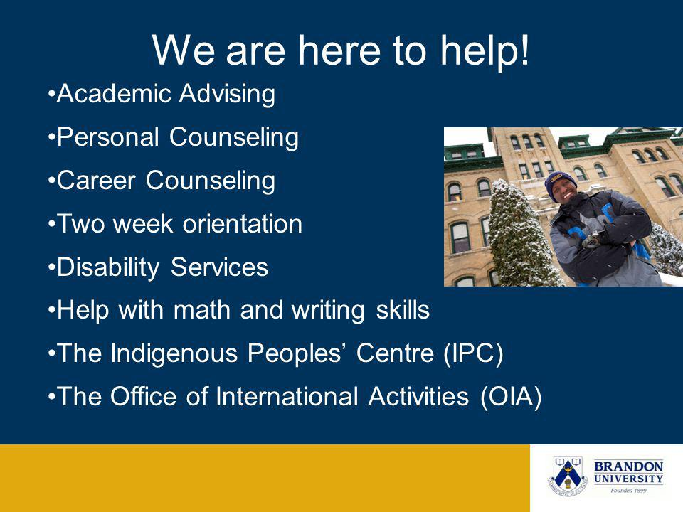 We are here to help! Academic Advising Personal Counseling Career Counseling Two week orientation Disability Services Help with math and writing skill