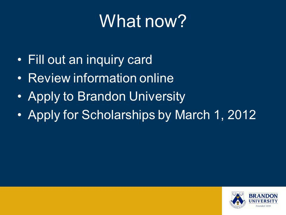 What now? Fill out an inquiry card Review information online Apply to Brandon University Apply for Scholarships by March 1, 2012