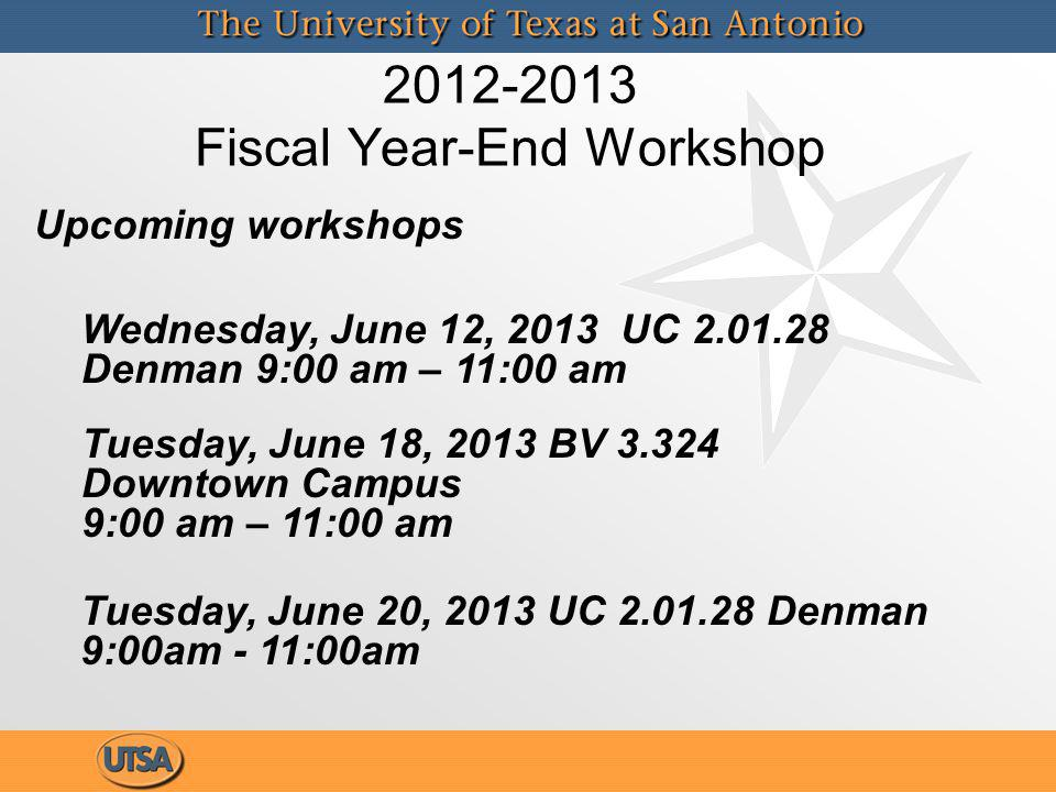 2012-2013 Fiscal Year-End Workshop Wednesday, June 12, 2013 UC 2.01.28 Denman 9:00 am – 11:00 am Tuesday, June 20, 2013 UC 2.01.28 Denman 9:00am - 11:00am Tuesday, June 18, 2013 BV 3.324 Downtown Campus 9:00 am – 11:00 am Upcoming workshops