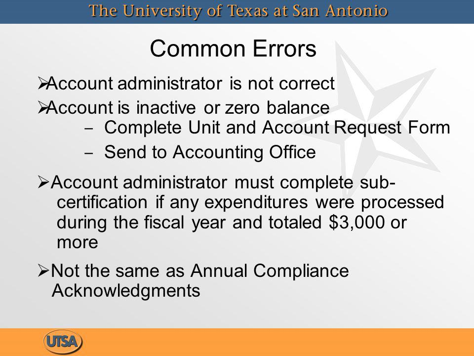 Common Errors Account administrator is not correct Account is inactive or zero balance Complete Unit and Account Request Form Send to Accounting Office Account administrator must complete sub- certification if any expenditures were processed during the fiscal year and totaled $3,000 or more Not the same as Annual Compliance Acknowledgments Account administrator is not correct Account is inactive or zero balance Complete Unit and Account Request Form Send to Accounting Office Account administrator must complete sub- certification if any expenditures were processed during the fiscal year and totaled $3,000 or more Not the same as Annual Compliance Acknowledgments