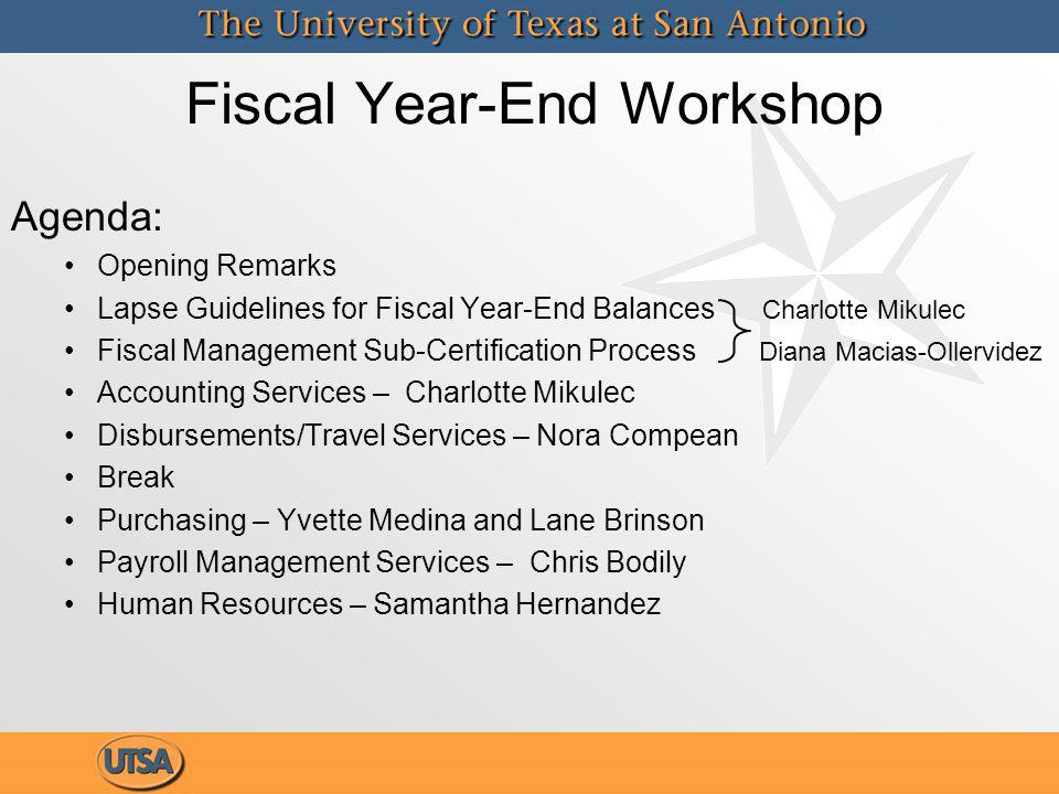 Fiscal Year-End Workshop Agenda: Opening Remarks Lapse Guidelines for Fiscal Year-End Balances Charlotte Mikulec Fiscal Management Sub-Certification Process Diana Macias-Ollervidez Accounting Services – Charlotte Mikulec Disbursements/Travel Services – Nora Compean Break Purchasing – Yvette Medina and Lane Brinson Payroll Management Services – Chris Bodily Human Resources – Samantha Hernandez Agenda: Opening Remarks Lapse Guidelines for Fiscal Year-End Balances Charlotte Mikulec Fiscal Management Sub-Certification Process Diana Macias-Ollervidez Accounting Services – Charlotte Mikulec Disbursements/Travel Services – Nora Compean Break Purchasing – Yvette Medina and Lane Brinson Payroll Management Services – Chris Bodily Human Resources – Samantha Hernandez