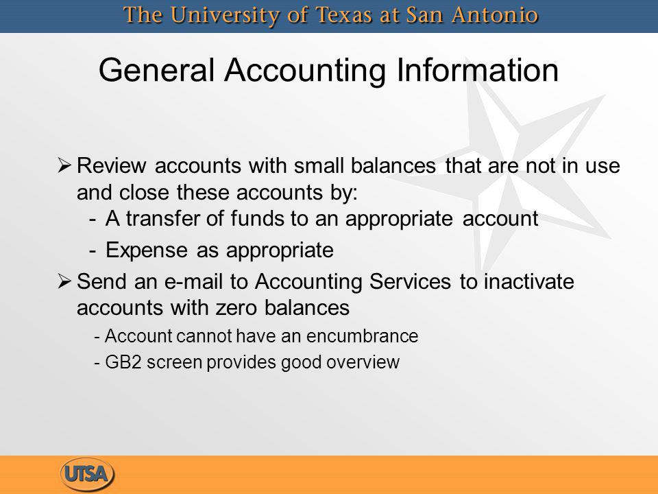 General Accounting Information Review accounts with small balances that are not in use and close these accounts by: A transfer of funds to an appropriate account Expense as appropriate Send an e-mail to Accounting Services to inactivate accounts with zero balances - Account cannot have an encumbrance - GB2 screen provides good overview Review accounts with small balances that are not in use and close these accounts by: A transfer of funds to an appropriate account Expense as appropriate Send an e-mail to Accounting Services to inactivate accounts with zero balances - Account cannot have an encumbrance - GB2 screen provides good overview