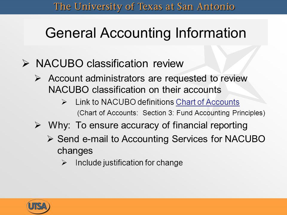 General Accounting Information NACUBO classification review Account administrators are requested to review NACUBO classification on their accounts Link to NACUBO definitions Chart of AccountsChart of Accounts (Chart of Accounts: Section 3: Fund Accounting Principles) Why: To ensure accuracy of financial reporting Send e-mail to Accounting Services for NACUBO changes Include justification for change NACUBO classification review Account administrators are requested to review NACUBO classification on their accounts Link to NACUBO definitions Chart of AccountsChart of Accounts (Chart of Accounts: Section 3: Fund Accounting Principles) Why: To ensure accuracy of financial reporting Send e-mail to Accounting Services for NACUBO changes Include justification for change