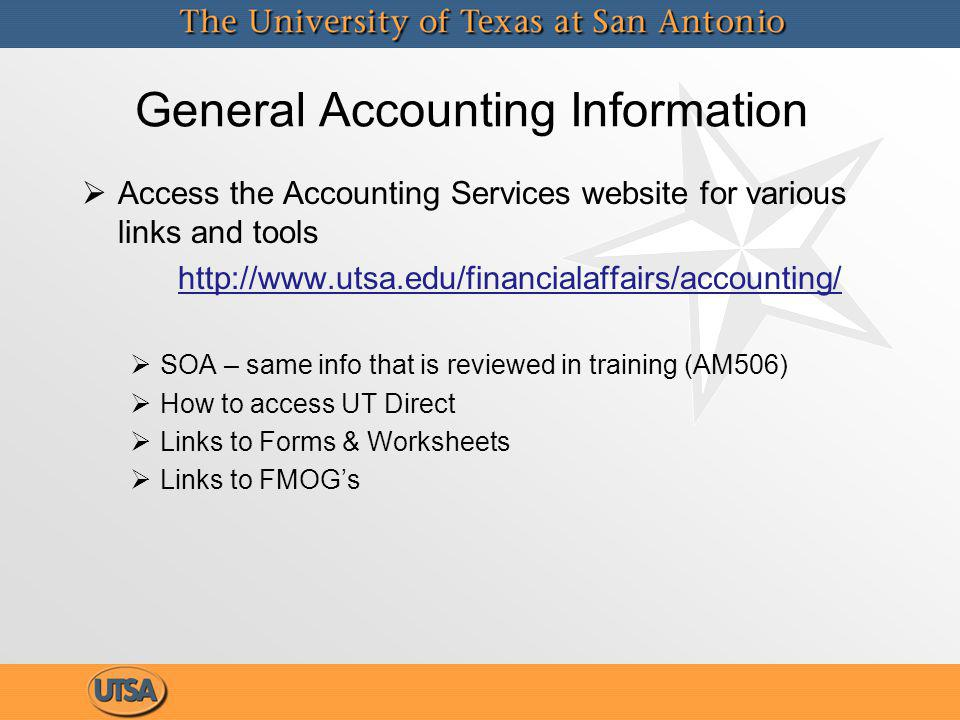General Accounting Information Access the Accounting Services website for various links and tools http://www.utsa.edu/financialaffairs/accounting/ SOA – same info that is reviewed in training (AM506) How to access UT Direct Links to Forms & Worksheets Links to FMOGs Access the Accounting Services website for various links and tools http://www.utsa.edu/financialaffairs/accounting/ SOA – same info that is reviewed in training (AM506) How to access UT Direct Links to Forms & Worksheets Links to FMOGs
