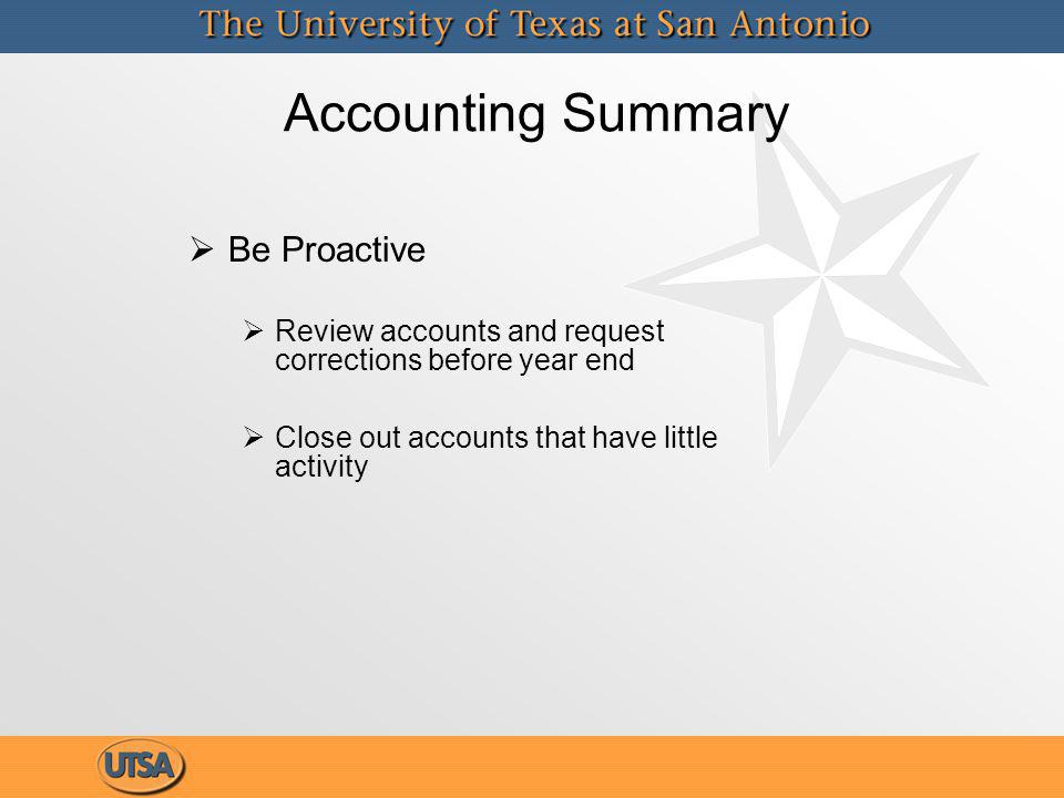 Accounting Summary Be Proactive Review accounts and request corrections before year end Close out accounts that have little activity Be Proactive Review accounts and request corrections before year end Close out accounts that have little activity