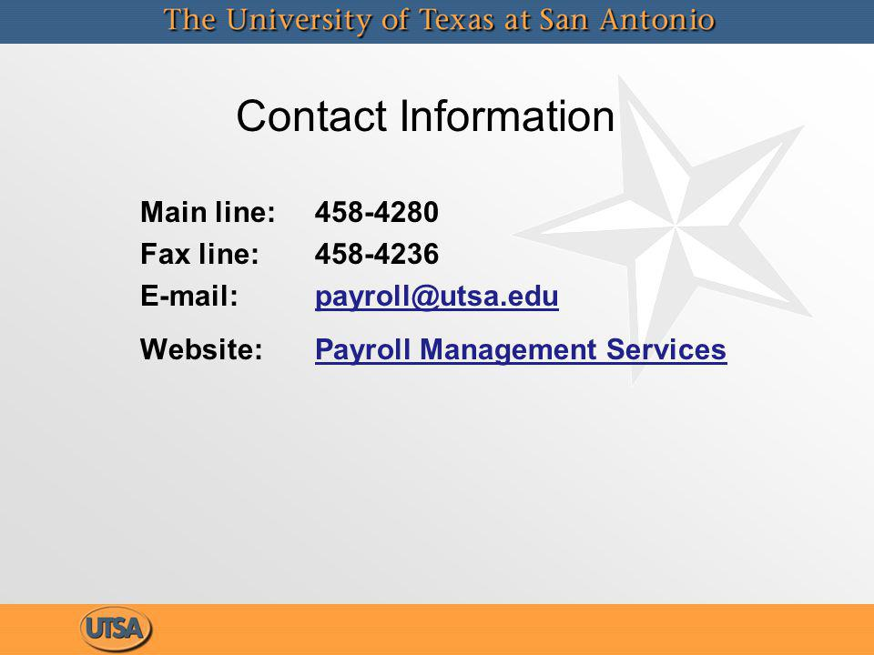 Contact Information Main line: 458-4280 Fax line: 458-4236 E-mail: payroll@utsa.edupayroll@utsa.edu Website: Payroll Management ServicesPayroll Management Services Main line: 458-4280 Fax line: 458-4236 E-mail: payroll@utsa.edupayroll@utsa.edu Website: Payroll Management ServicesPayroll Management Services