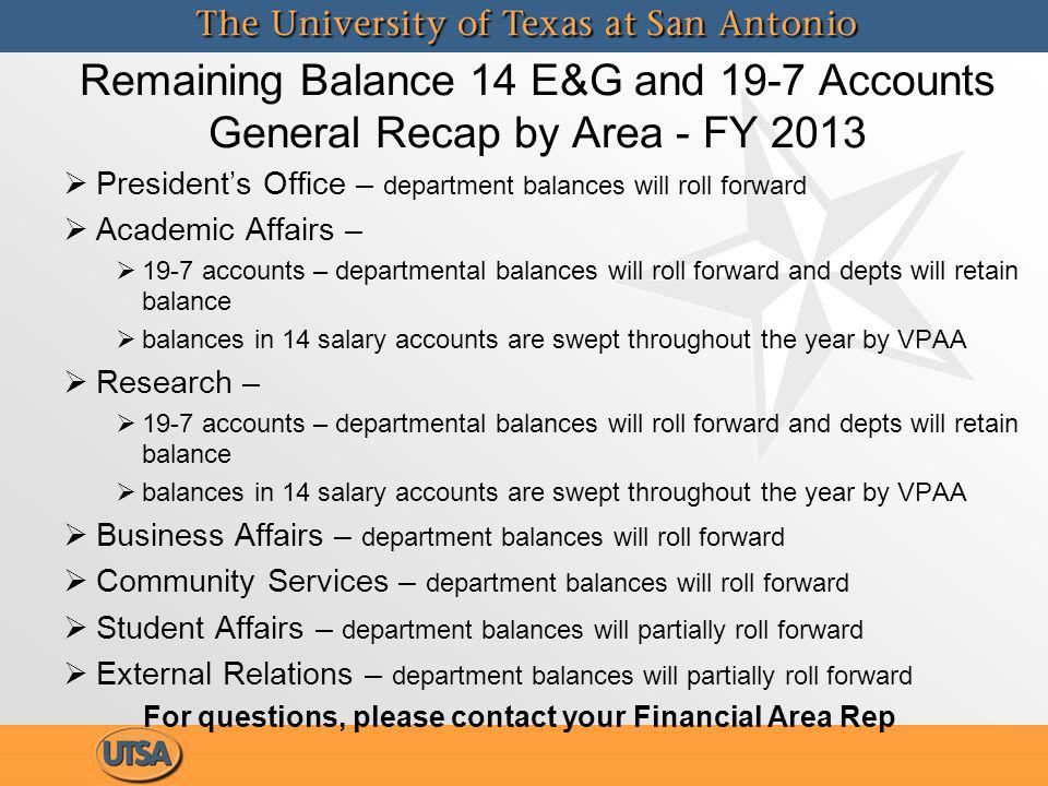 Remaining Balance 14 E&G and 19-7 Accounts General Recap by Area - FY 2013 Presidents Office – department balances will roll forward Academic Affairs – 19-7 accounts – departmental balances will roll forward and depts will retain balance balances in 14 salary accounts are swept throughout the year by VPAA Research – 19-7 accounts – departmental balances will roll forward and depts will retain balance balances in 14 salary accounts are swept throughout the year by VPAA Business Affairs – department balances will roll forward Community Services – department balances will roll forward Student Affairs – department balances will partially roll forward External Relations – department balances will partially roll forward For questions, please contact your Financial Area Rep Presidents Office – department balances will roll forward Academic Affairs – 19-7 accounts – departmental balances will roll forward and depts will retain balance balances in 14 salary accounts are swept throughout the year by VPAA Research – 19-7 accounts – departmental balances will roll forward and depts will retain balance balances in 14 salary accounts are swept throughout the year by VPAA Business Affairs – department balances will roll forward Community Services – department balances will roll forward Student Affairs – department balances will partially roll forward External Relations – department balances will partially roll forward For questions, please contact your Financial Area Rep