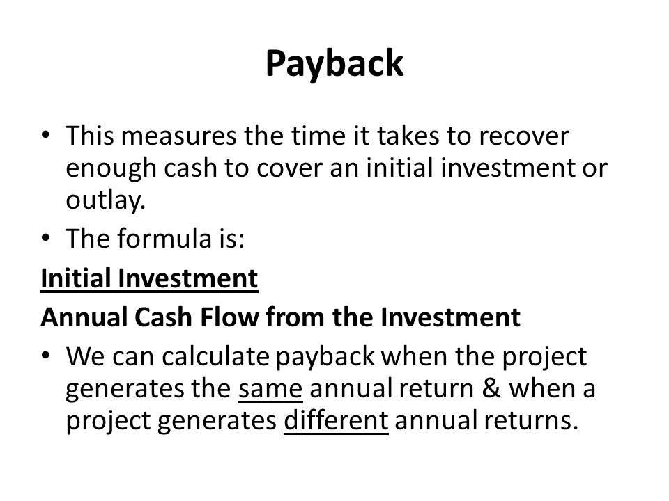 Payback This measures the time it takes to recover enough cash to cover an initial investment or outlay.