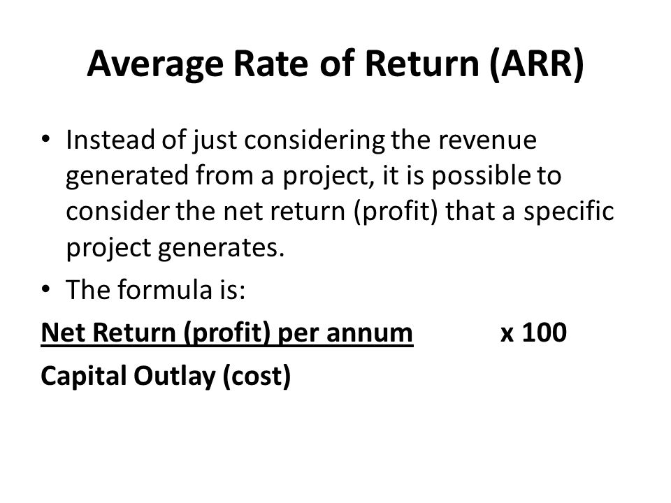 Average Rate of Return (ARR) Instead of just considering the revenue generated from a project, it is possible to consider the net return (profit) that a specific project generates.