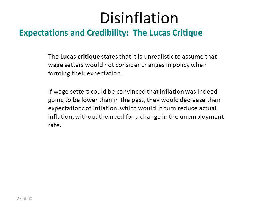 27 of 30 Disinflation Expectations and Credibility: The Lucas Critique The Lucas critique states that it is unrealistic to assume that wage setters wo