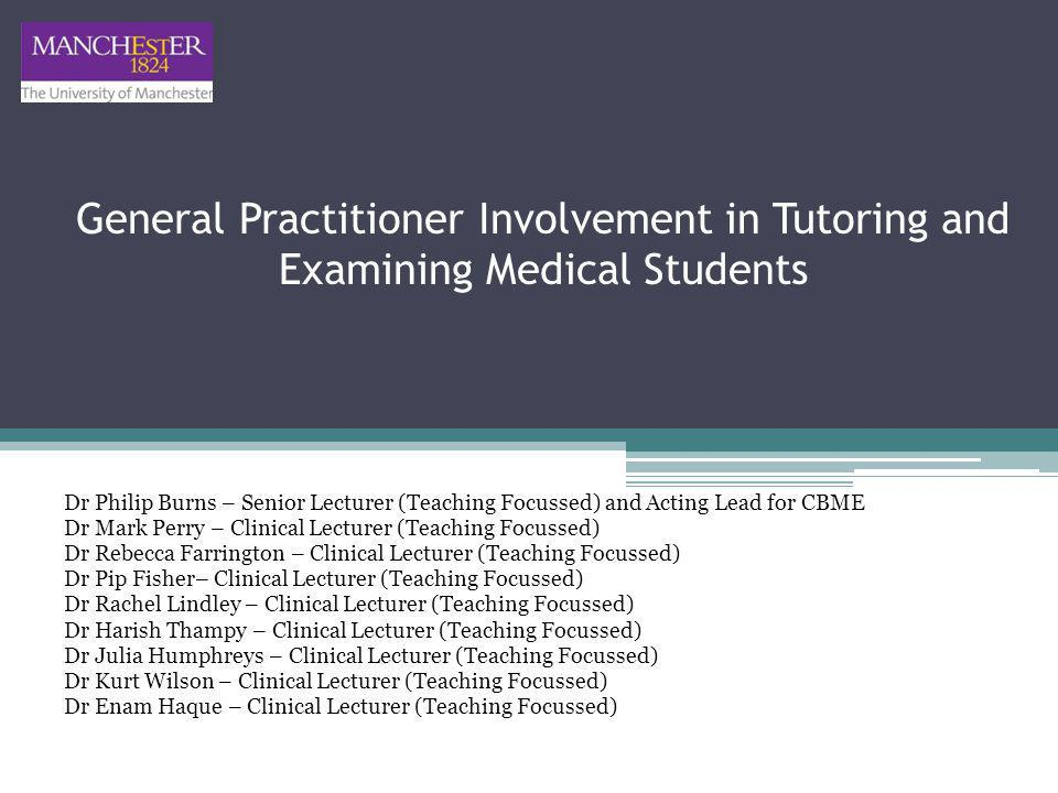 General Practitioner Involvement in Tutoring and Examining Medical Students Dr Philip Burns – Senior Lecturer (Teaching Focussed) and Acting Lead for