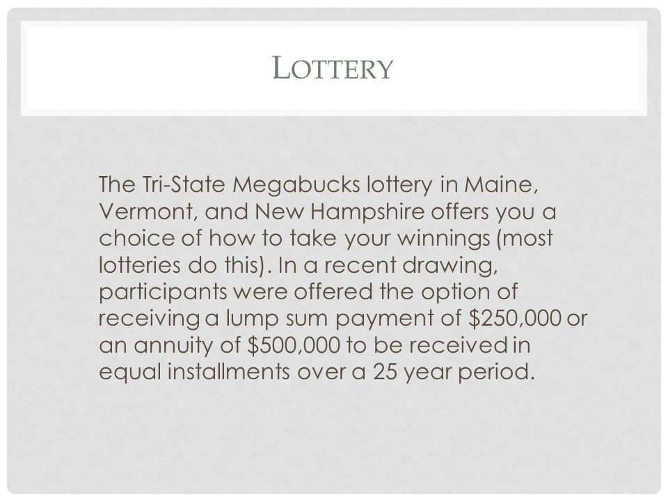L OTTERY The Tri-State Megabucks lottery in Maine, Vermont, and New Hampshire offers you a choice of how to take your winnings (most lotteries do this).